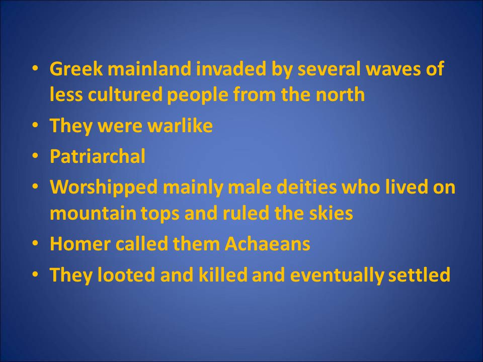 Greek mainland invaded by several waves of less cultured people from the north They were warlike Patriarchal Worshipped mainly male deities who lived