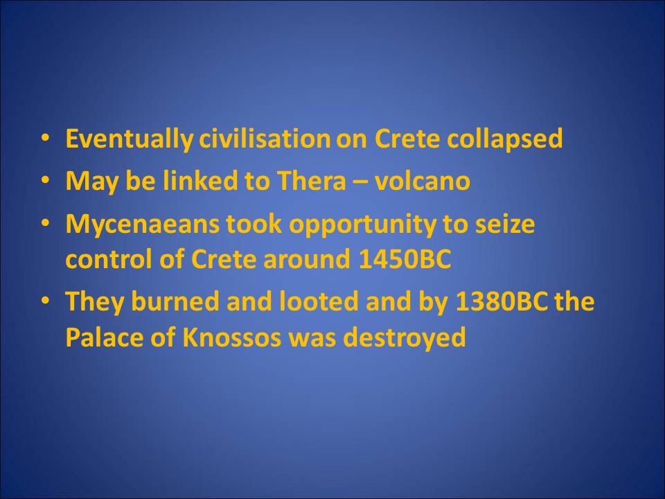 Eventually civilisation on Crete collapsed May be linked to Thera – volcano Mycenaeans took opportunity to seize control of Crete around 1450BC They b
