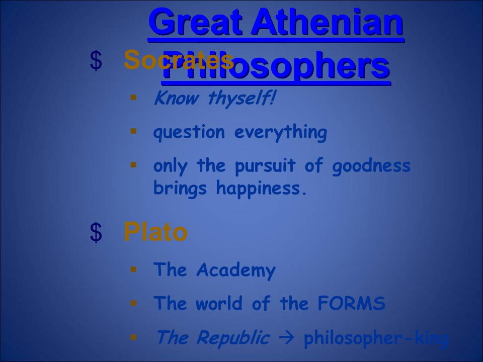 Great Athenian Philosophers Great Athenian Philosophers $ Socrates  Know thyself!  question everything  only the pursuit of goodness brings happine