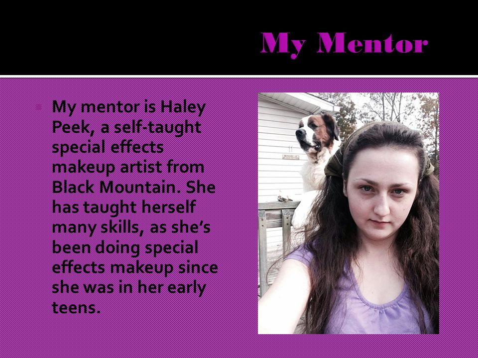  My mentor is Haley Peek, a self-taught special effects makeup artist from Black Mountain.