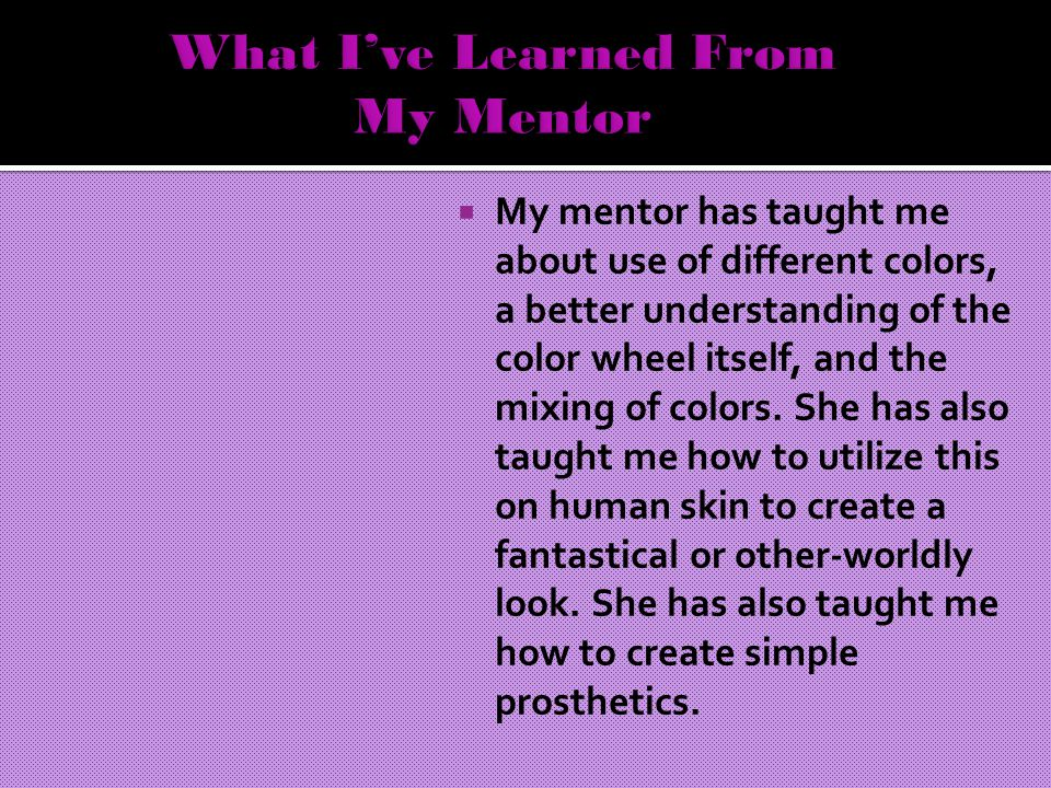  My mentor has taught me about use of different colors, a better understanding of the color wheel itself, and the mixing of colors.
