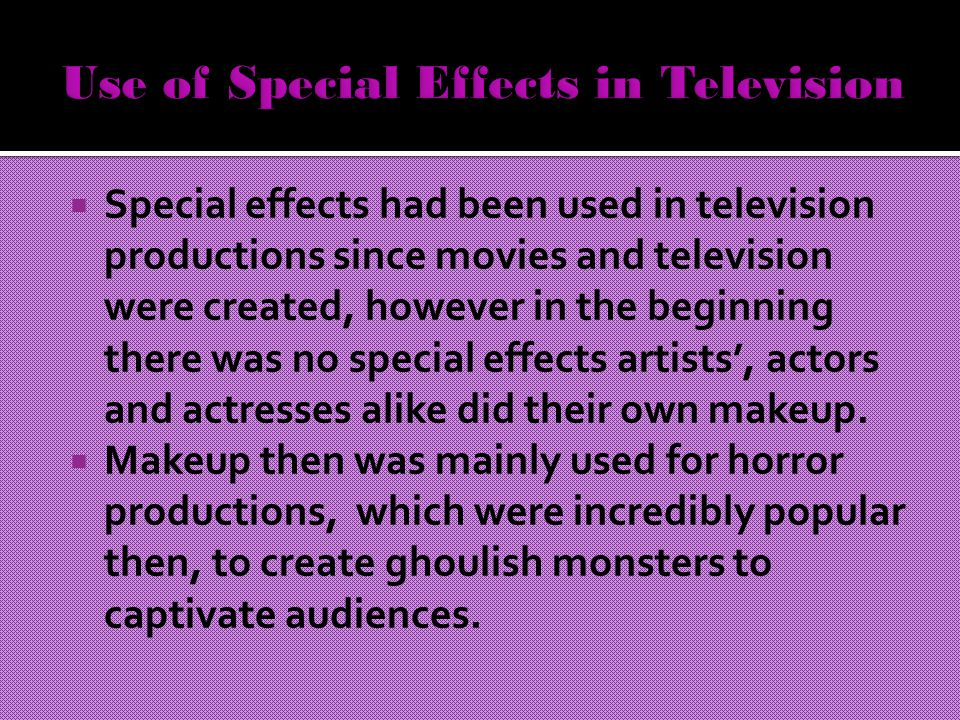  Special effects had been used in television productions since movies and television were created, however in the beginning there was no special effects artists', actors and actresses alike did their own makeup.
