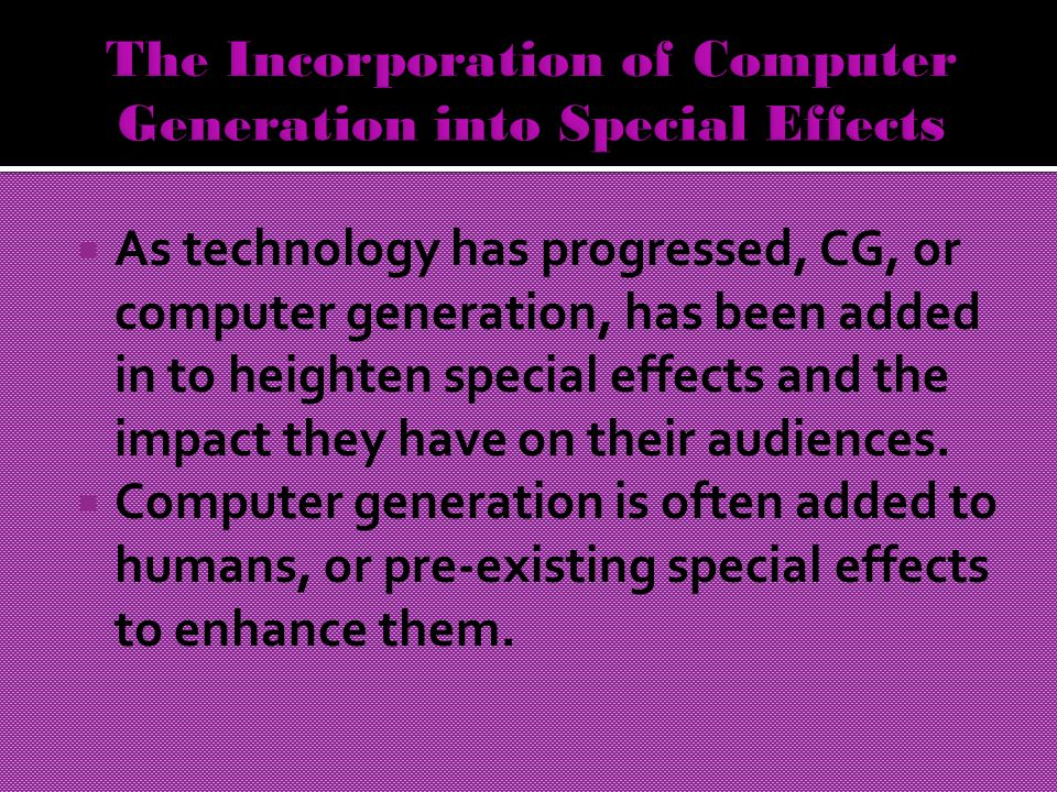  As technology has progressed, CG, or computer generation, has been added in to heighten special effects and the impact they have on their audiences.
