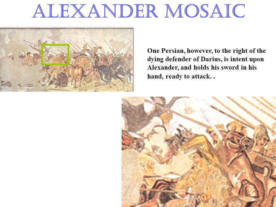 Alexander Mosaic One Persian, however, to the right of the dying defender of Darius, is intent upon Alexander, and holds his sword in his hand, ready