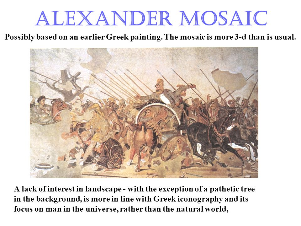 Alexander Mosaic Possibly based on an earlier Greek painting. The mosaic is more 3-d than is usual. A lack of interest in landscape - with the excepti