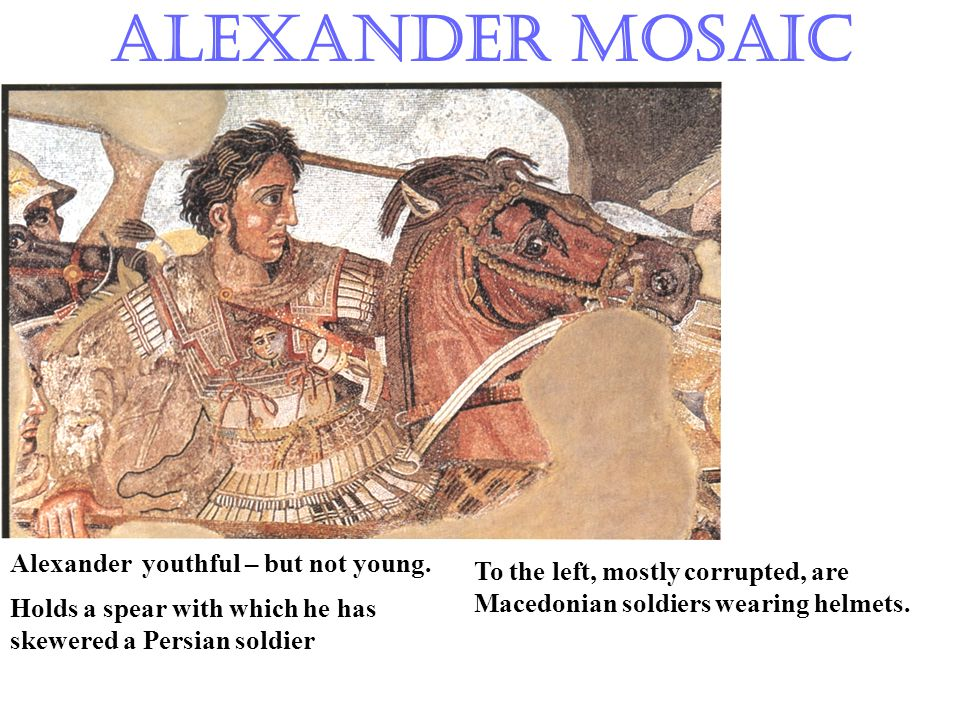 Alexander Mosaic Alexander youthful – but not young. Holds a spear with which he has skewered a Persian soldier To the left, mostly corrupted, are Mac