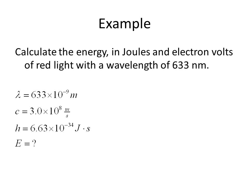 Example Calculate the energy, in Joules and electron volts of red light with a wavelength of 633 nm.