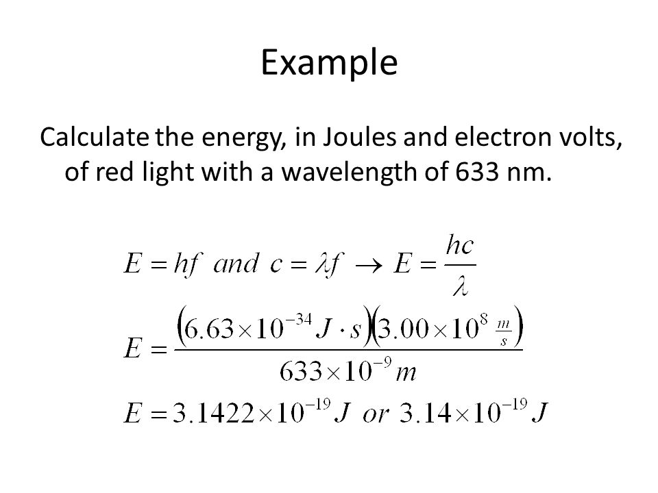 Example Calculate the energy, in Joules and electron volts, of red light with a wavelength of 633 nm.