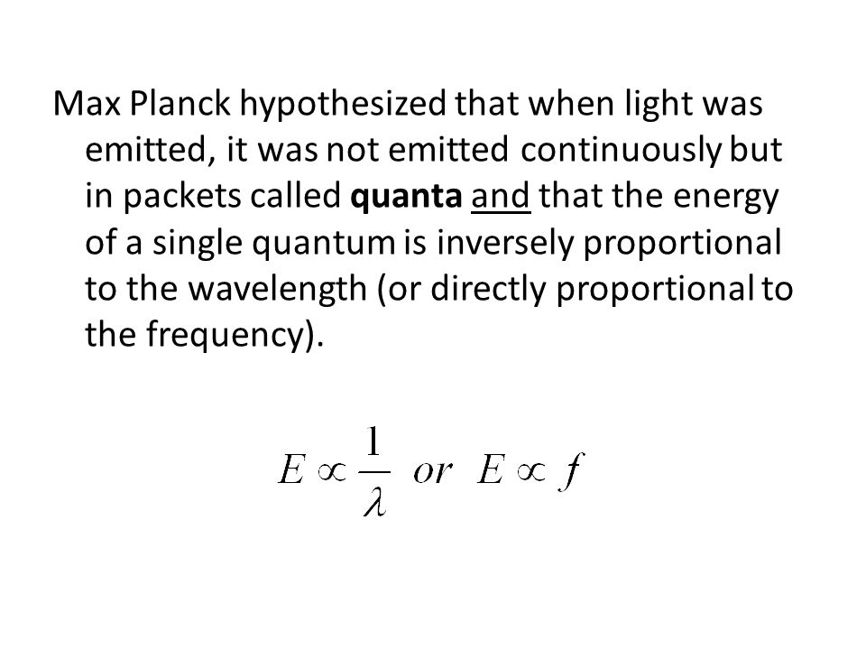 Max Planck hypothesized that when light was emitted, it was not emitted continuously but in packets called quanta and that the energy of a single quan