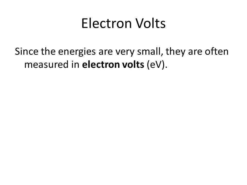 Electron Volts Since the energies are very small, they are often measured in electron volts (eV).