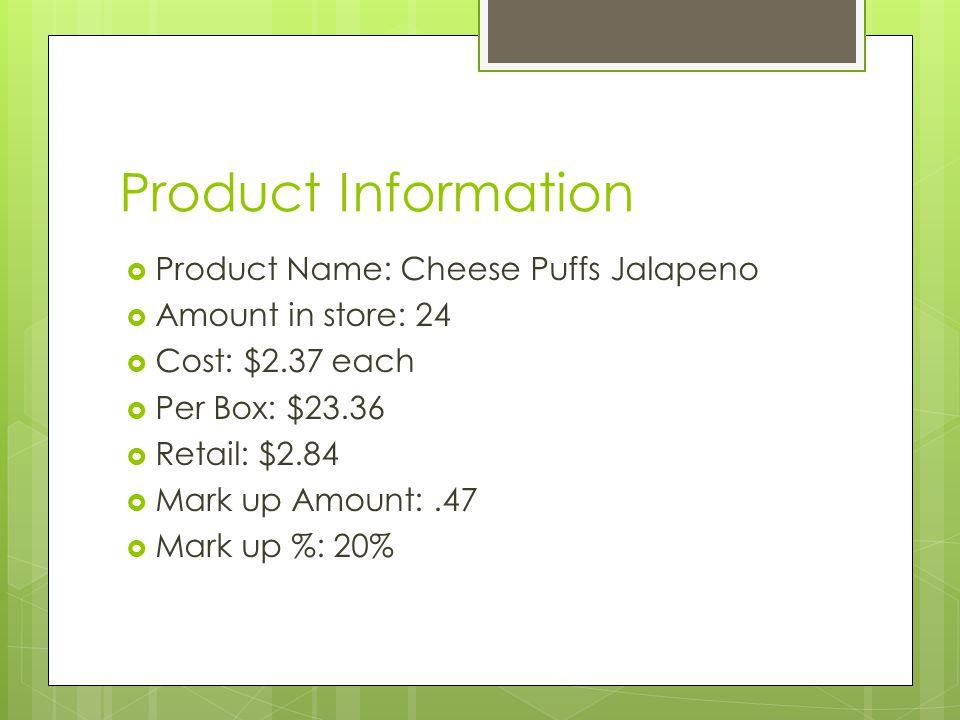 Product Information  Product Name: Cheese Puffs Jalapeno  Amount in store: 24  Cost: $2.37 each  Per Box: $23.36  Retail: $2.84  Mark up Amount:.47  Mark up %: 20%