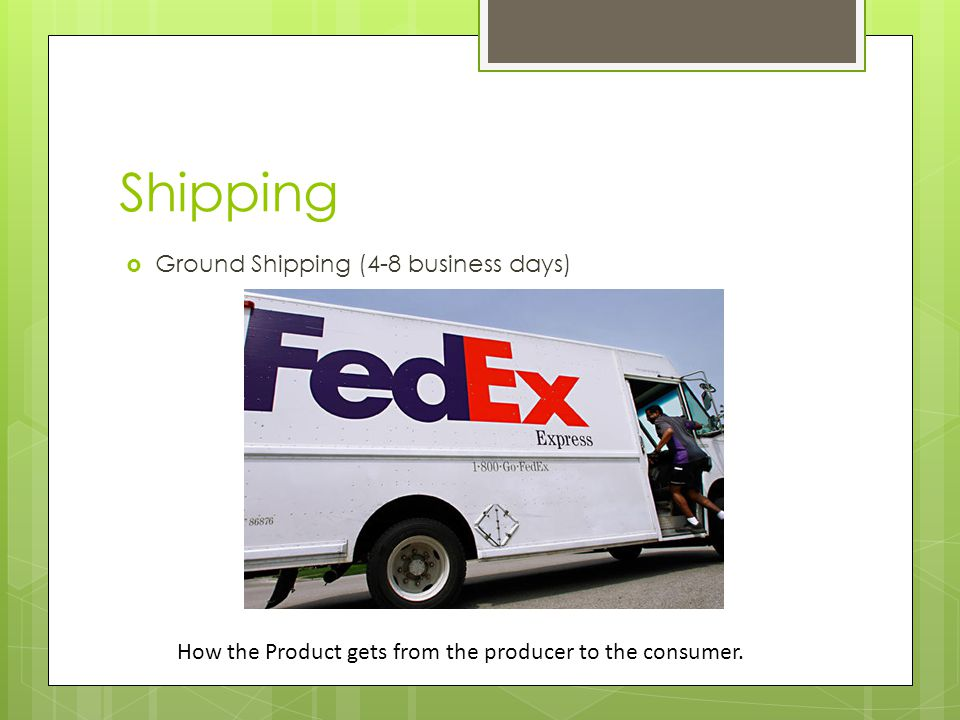 Shipping  Ground Shipping (4-8 business days) How the Product gets from the producer to the consumer.