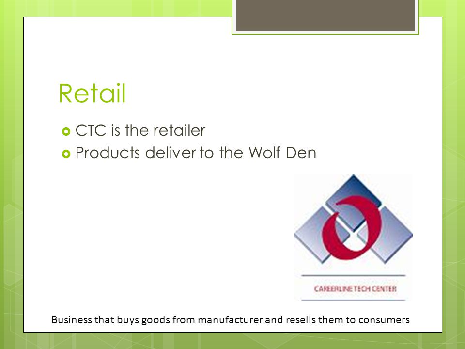 Retail  CTC is the retailer  Products deliver to the Wolf Den Business that buys goods from manufacturer and resells them to consumers