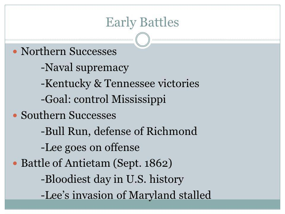 Early Battles Northern Successes -Naval supremacy -Kentucky & Tennessee victories -Goal: control Mississippi Southern Successes -Bull Run, defense of Richmond -Lee goes on offense Battle of Antietam (Sept.