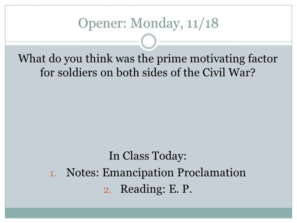 Opener: Monday, 11/18 What do you think was the prime motivating factor for soldiers on both sides of the Civil War? In Class Today: 1. Notes: Emancip