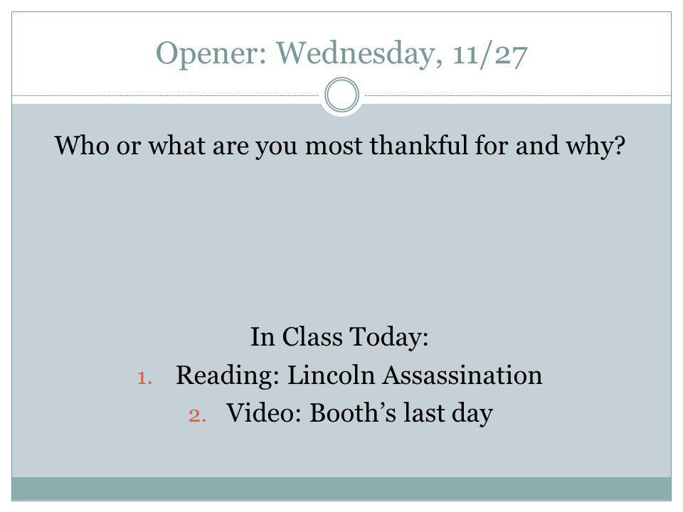 Opener: Wednesday, 11/27 Who or what are you most thankful for and why? In Class Today: 1. Reading: Lincoln Assassination 2. Video: Booth's last day
