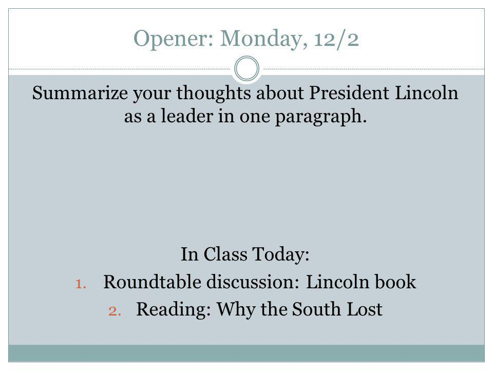 Opener: Monday, 12/2 Summarize your thoughts about President Lincoln as a leader in one paragraph. In Class Today: 1. Roundtable discussion: Lincoln b