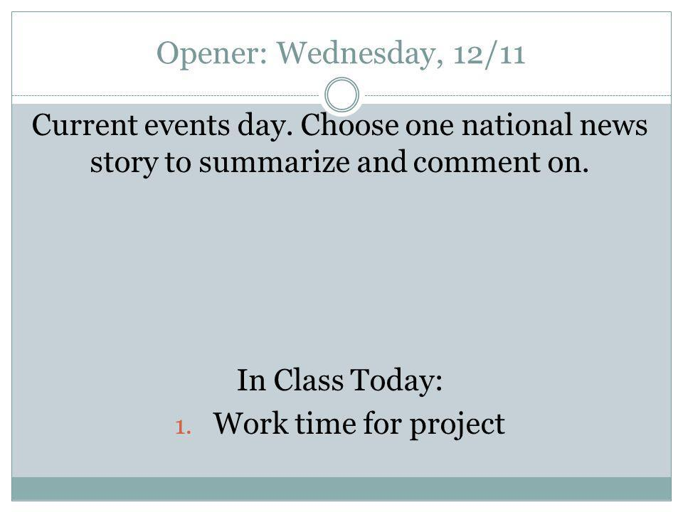 Opener: Wednesday, 12/11 Current events day. Choose one national news story to summarize and comment on. In Class Today: 1. Work time for project