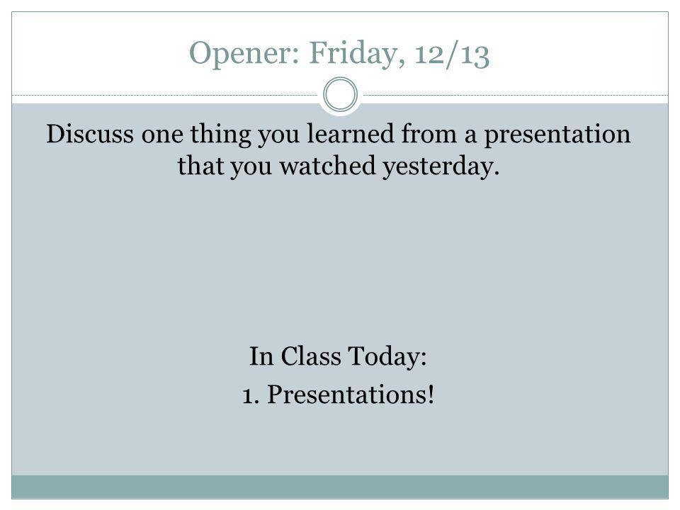 Opener: Friday, 12/13 Discuss one thing you learned from a presentation that you watched yesterday. In Class Today: 1. Presentations!