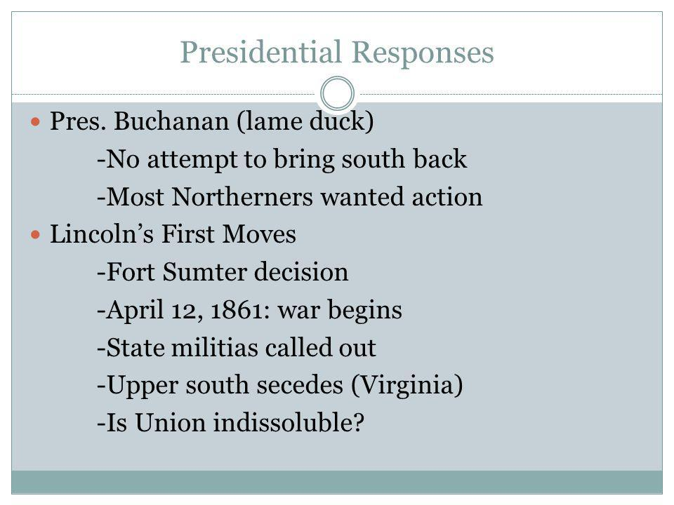 Presidential Responses Pres. Buchanan (lame duck) -No attempt to bring south back -Most Northerners wanted action Lincoln's First Moves -Fort Sumter d