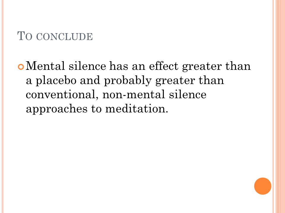 T O CONCLUDE Mental silence has an effect greater than a placebo and probably greater than conventional, non-mental silence approaches to meditation.