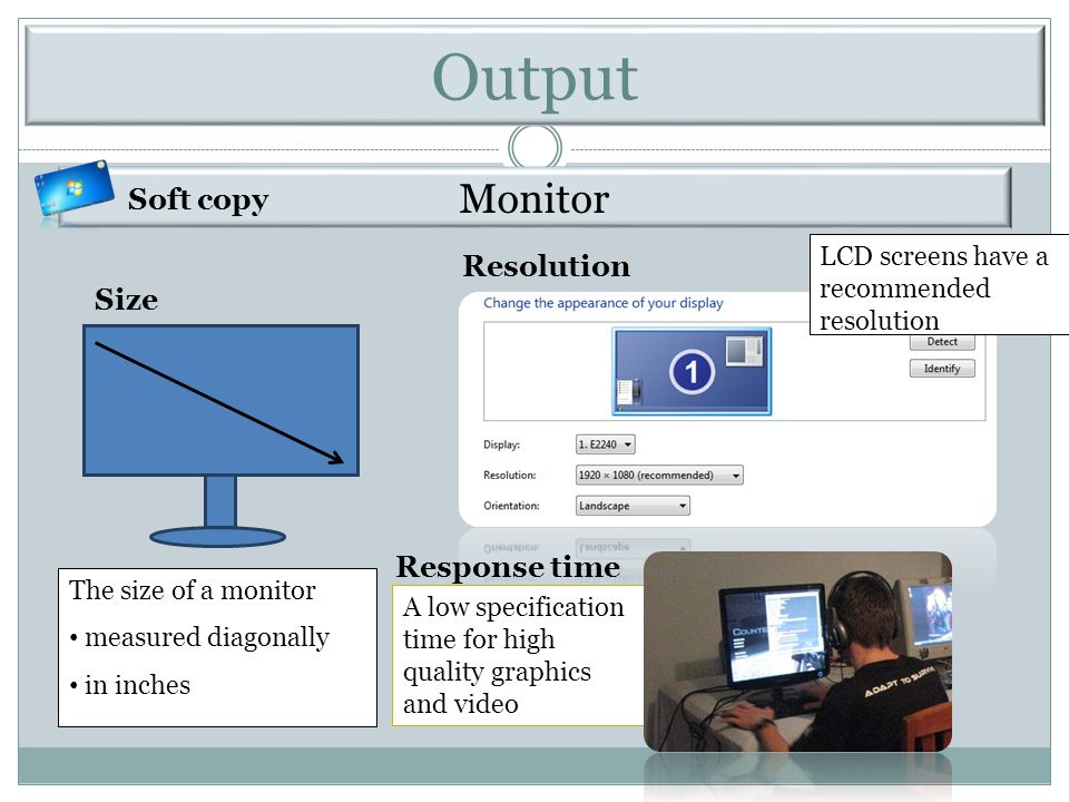 Monitor The size of a monitor measured diagonally in inches Size Resolution Response time A low specification time for high quality graphics and video