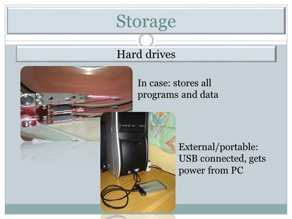 Hard drives In case: stores all programs and data External/portable: USB connected, gets power from PC Storage