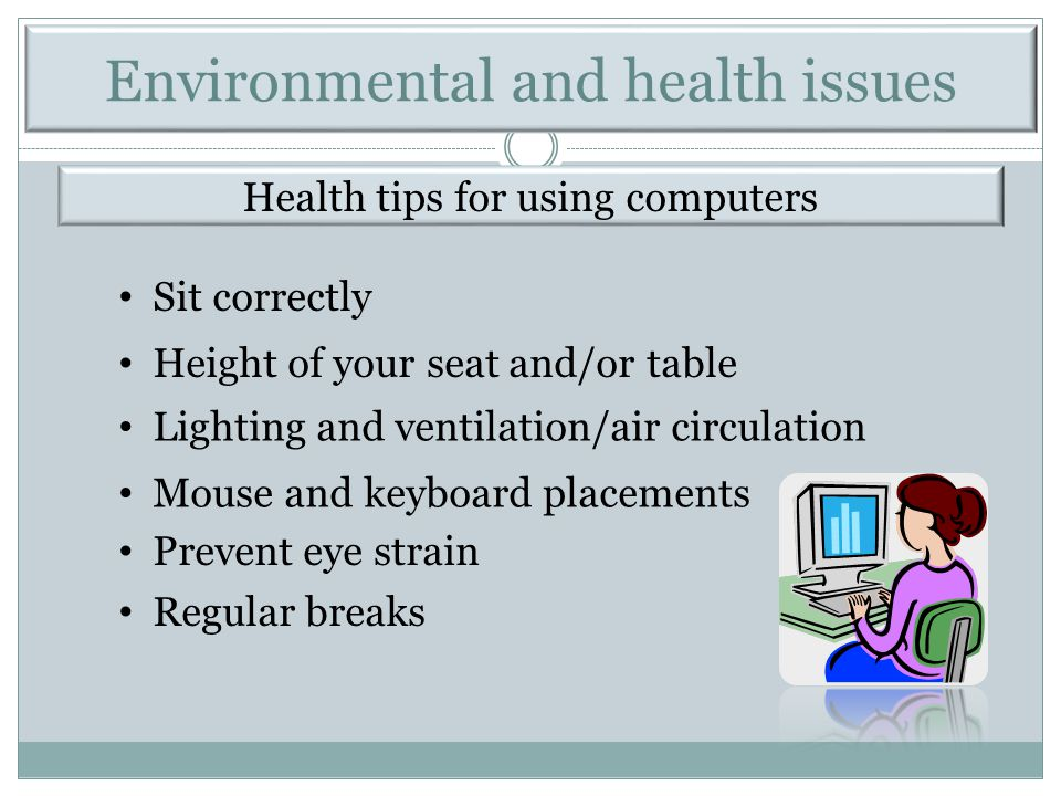 Health tips for using computers Sit correctly Height of your seat and/or table Lighting and ventilation/air circulation Mouse and keyboard placements