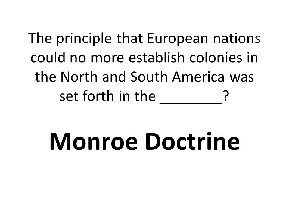 The principle that European nations could no more establish colonies in the North and South America was set forth in the ________.