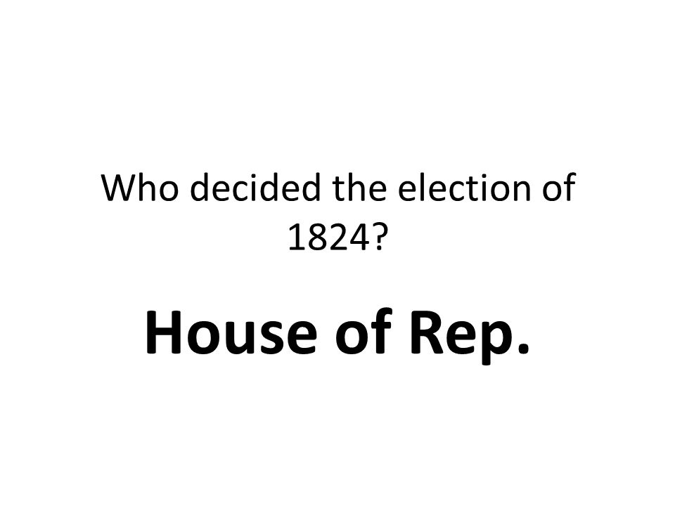 Who decided the election of 1824? House of Rep.