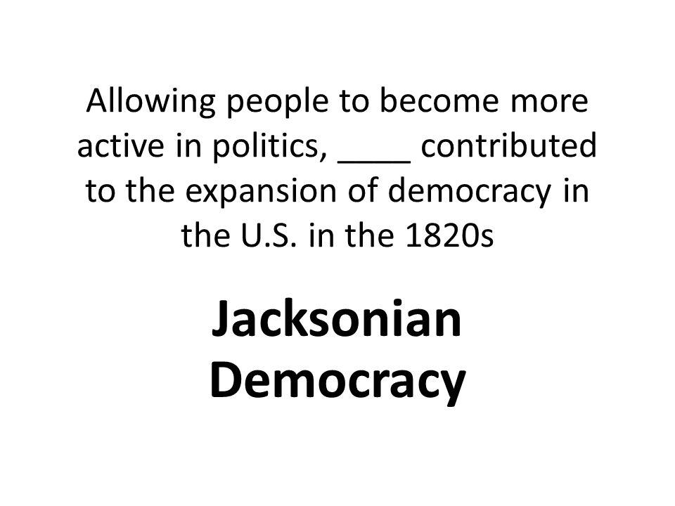 Allowing people to become more active in politics, ____ contributed to the expansion of democracy in the U.S.