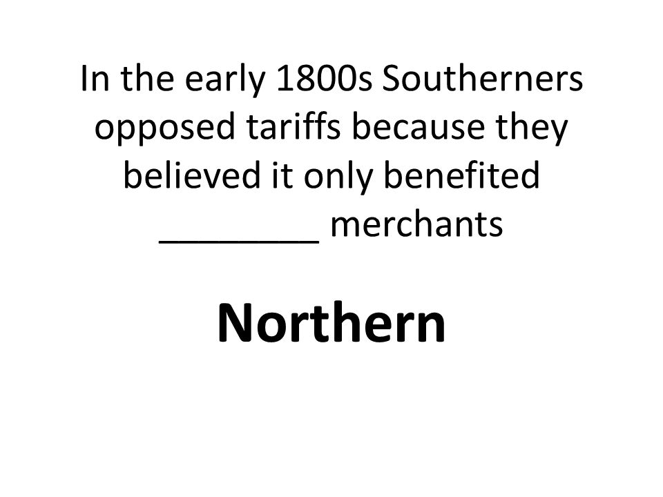 In the early 1800s Southerners opposed tariffs because they believed it only benefited ________ merchants Northern