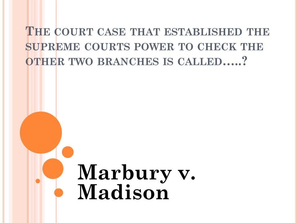 T HE COURT CASE THAT ESTABLISHED THE SUPREME COURTS POWER TO CHECK THE OTHER TWO BRANCHES IS CALLED …...