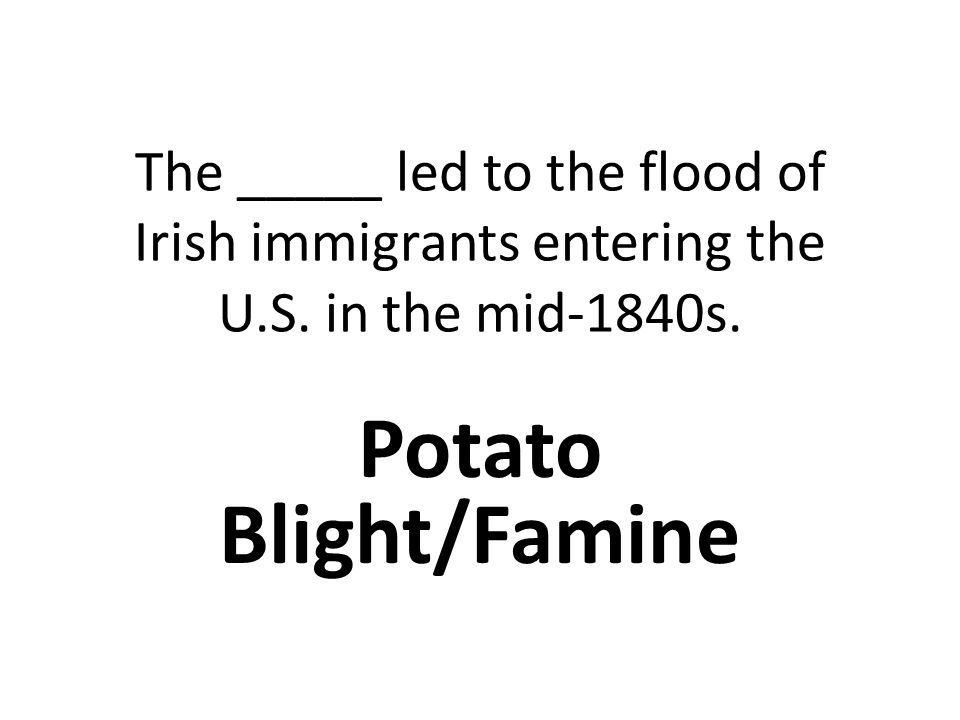 The _____ led to the flood of Irish immigrants entering the U.S.