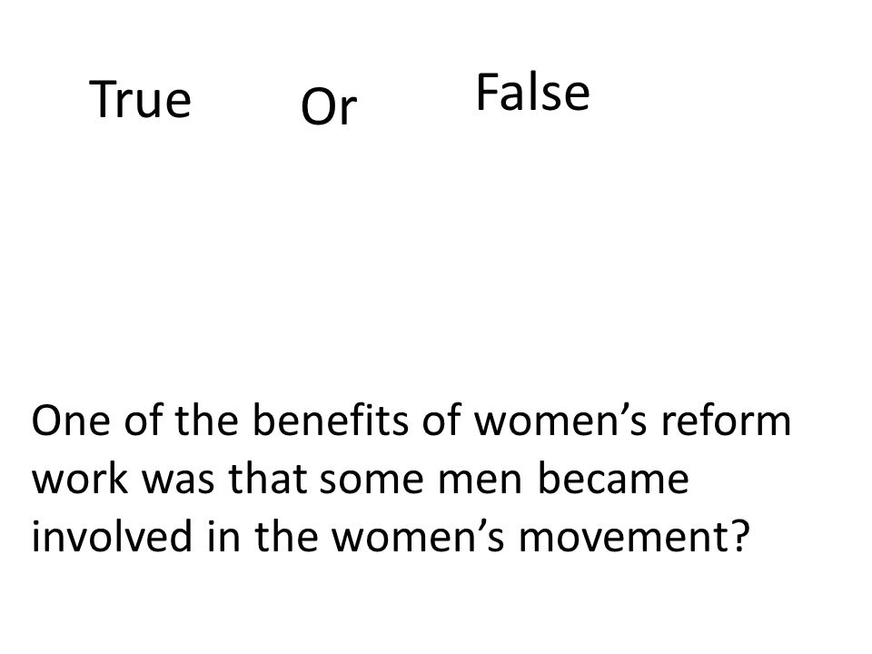 True Or False One of the benefits of women's reform work was that some men became involved in the women's movement?
