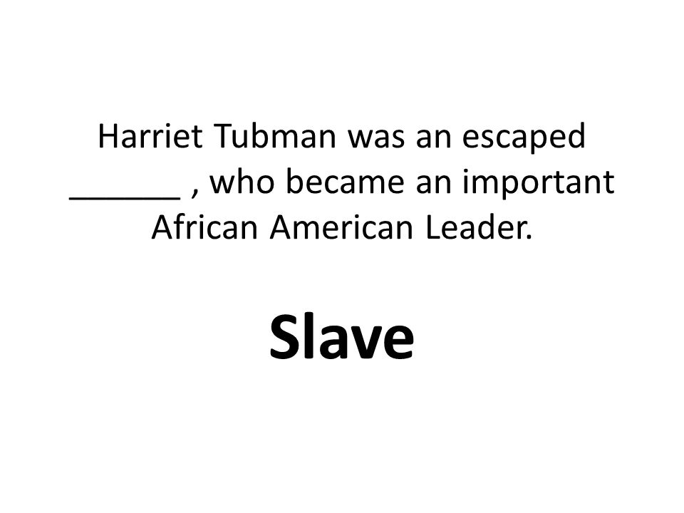 Harriet Tubman was an escaped ______, who became an important African American Leader. Slave