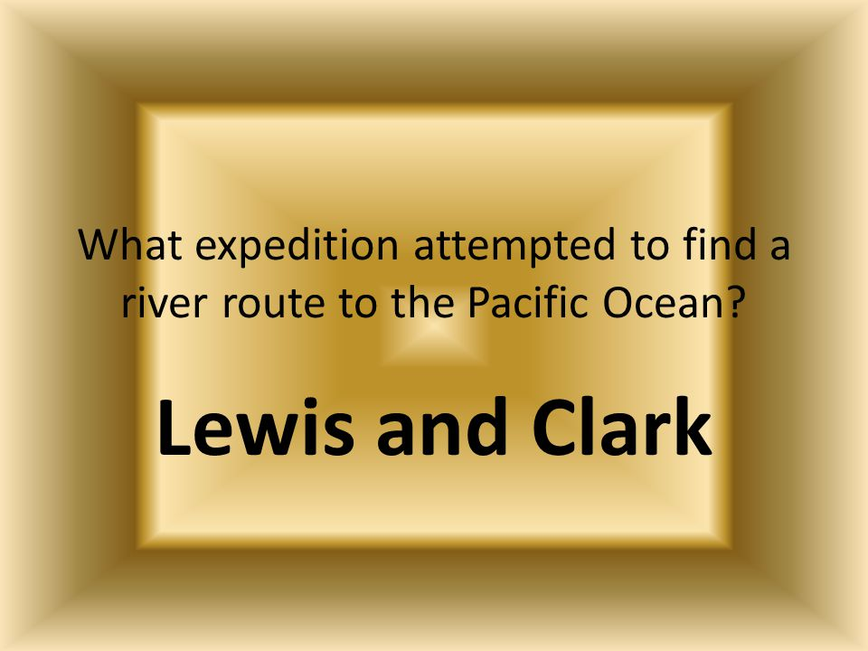 What expedition attempted to find a river route to the Pacific Ocean? Lewis and Clark