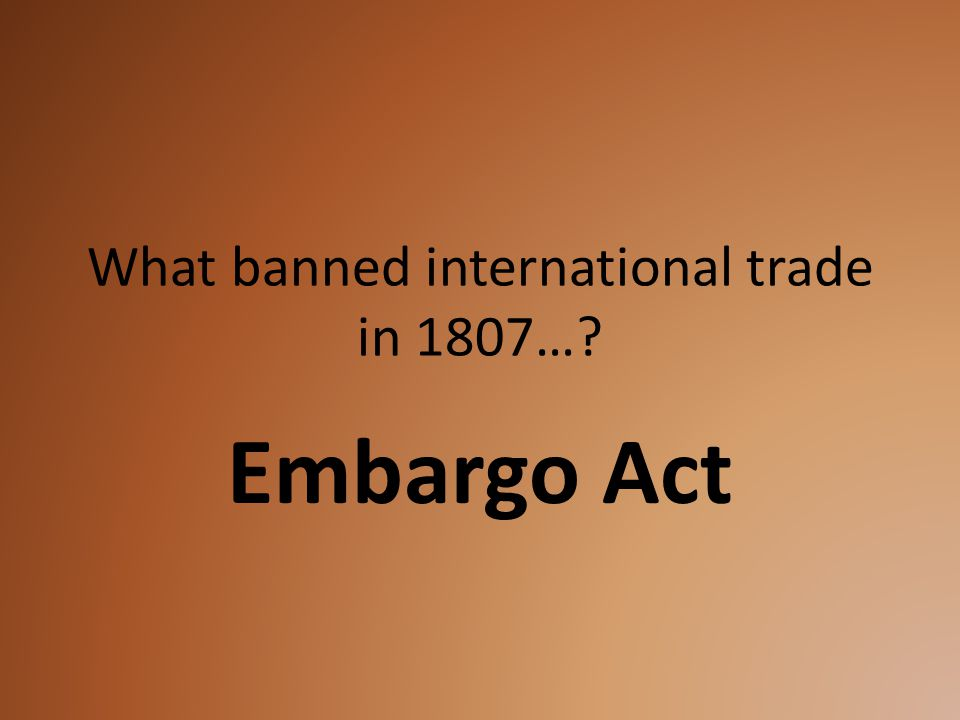 What banned international trade in 1807…? Embargo Act
