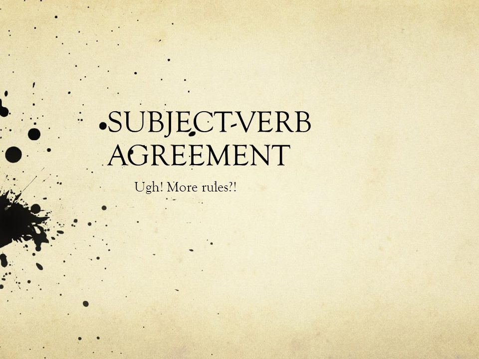 SUBJECT-VERB AGREEMENT Ugh! More rules !