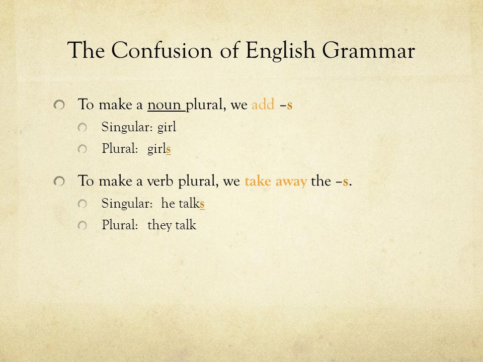 The Confusion of English Grammar To make a noun plural, we add – s Singular: girl Plural: girl s To make a verb plural, we take away the – s.