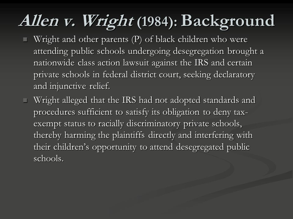 Allen v. Wright (1984) FACTS FACTS The Internal Revenue Service denied tax-exempt status to racially discriminatory private schools and established gu