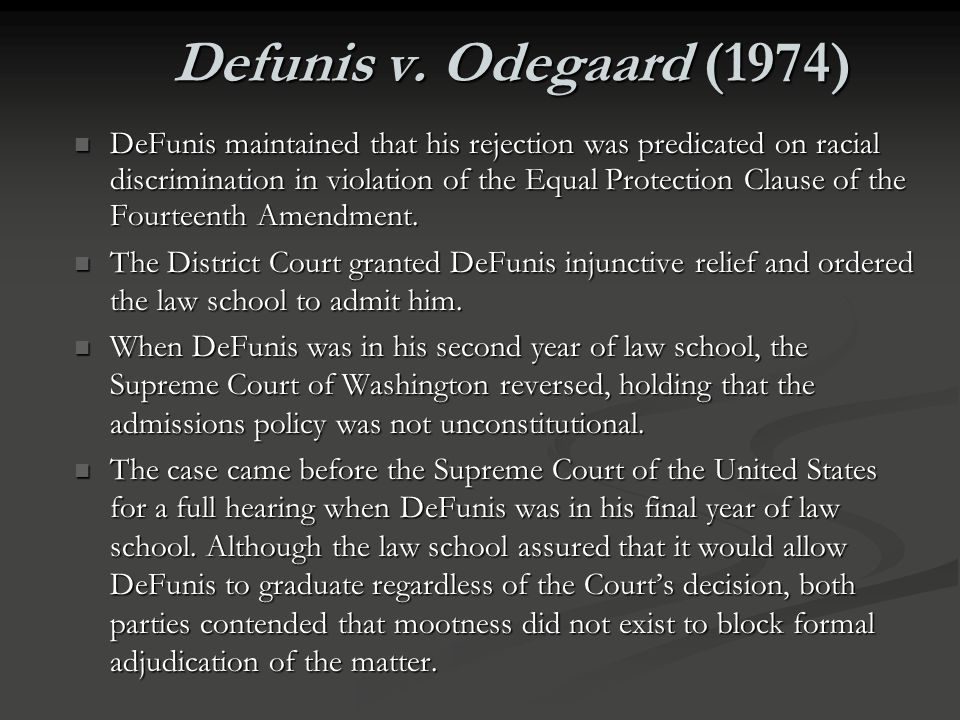 Defunis v. Odegaard (1974) FACTS FACTS Petitioner DeFunis, a white applicant to the University of Washington law school, sued the Board of Regents of