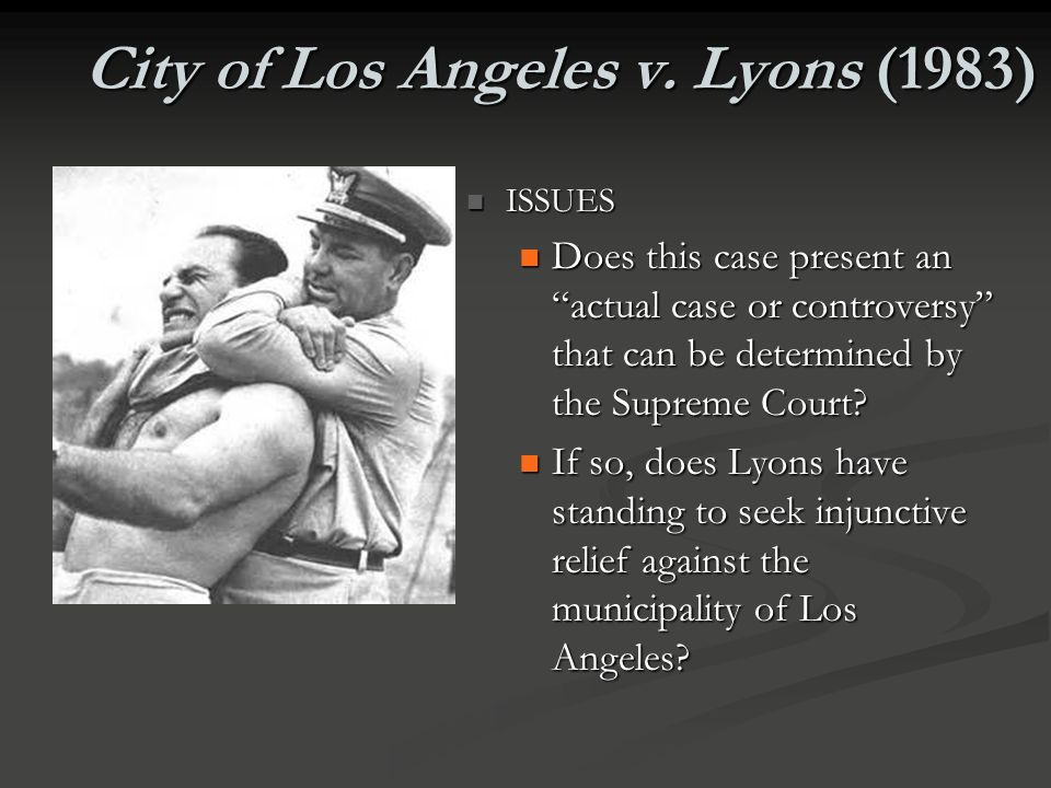 City of Los Angeles v. Lyons (1983) FACTS FACTS Adolph Lyons was pulled over by a Los Angeles police officer for a traffic violation. He offered no re