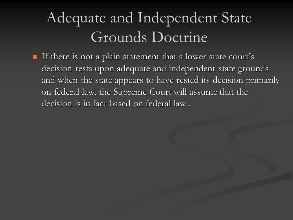 Adequate and Independent State Grounds Doctrine The adequate and independent state ground doctrine states that when a litigant petitions the U.S. Supr
