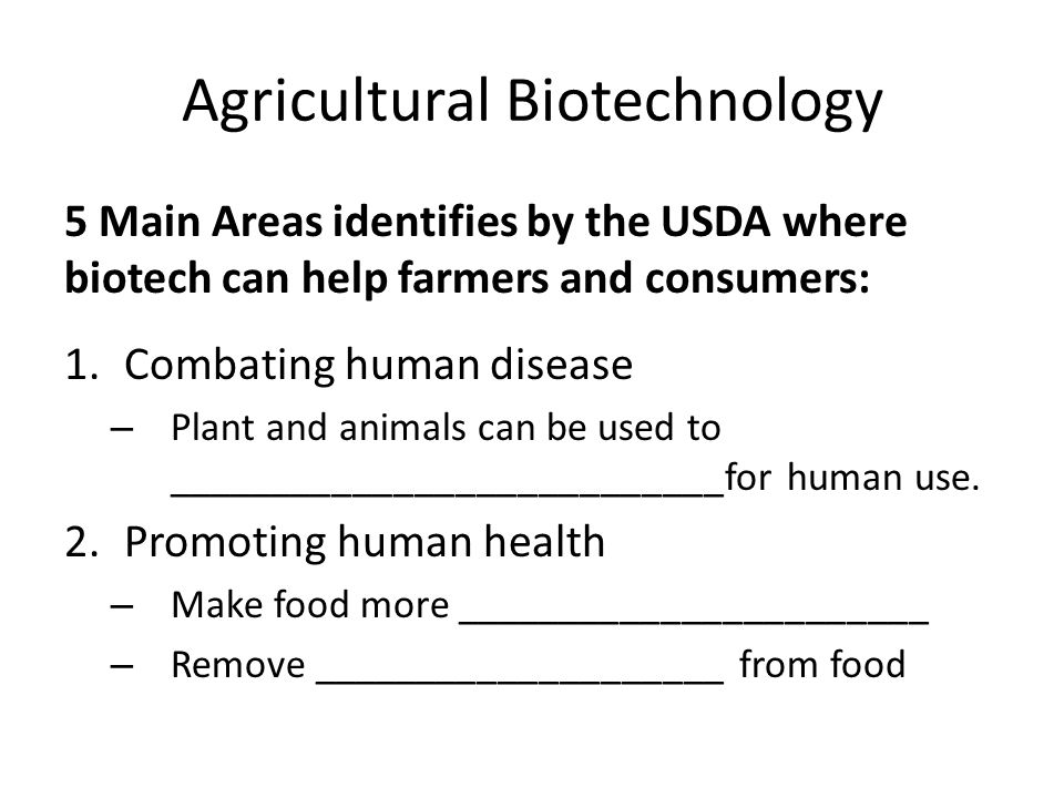 Agricultural Biotechnology 5 Main Areas identifies by the USDA where biotech can help farmers and consumers: 1.Combating human disease – Plant and ani