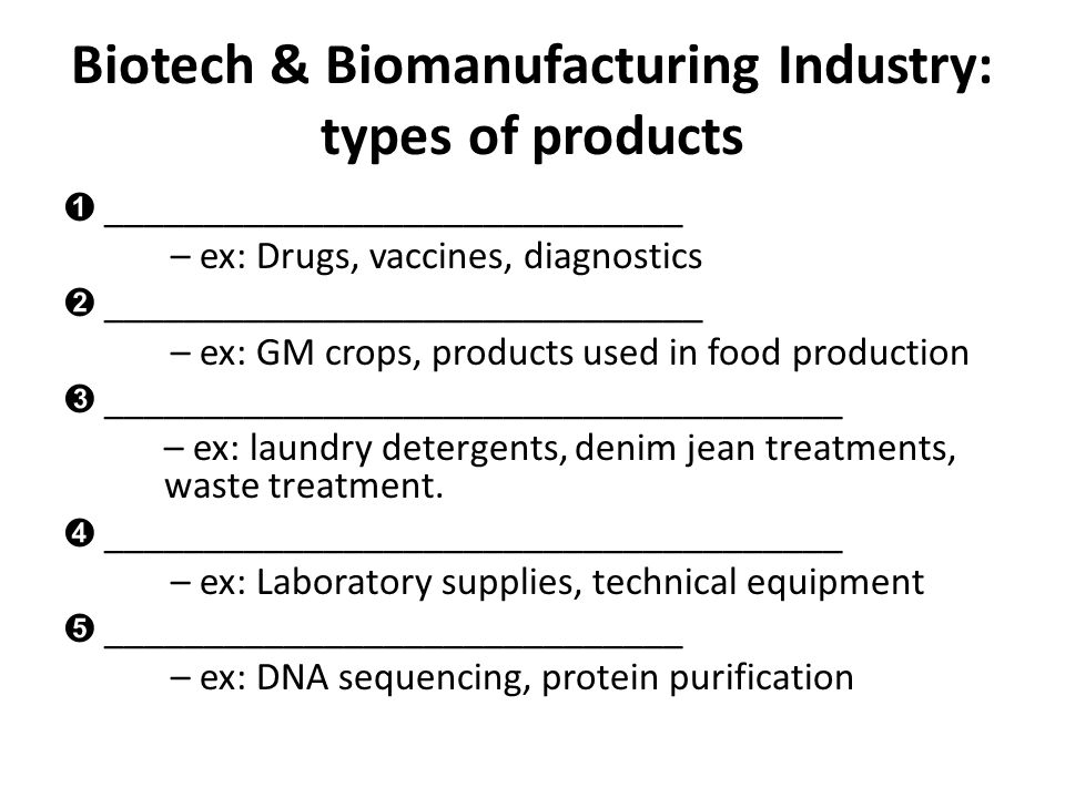 Biotech & Biomanufacturing Industry: types of products ➊ _____________________________ – ex: Drugs, vaccines, diagnostics ➋ __________________________