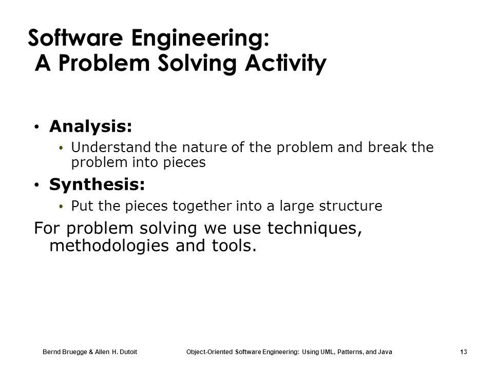 Bernd Bruegge & Allen H. Dutoit Object-Oriented Software Engineering: Using UML, Patterns, and Java 13 Software Engineering: A Problem Solving Activit