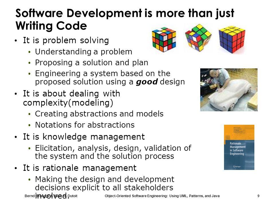 Bernd Bruegge & Allen H. Dutoit Object-Oriented Software Engineering: Using UML, Patterns, and Java 9 Software Development is more than just Writing C