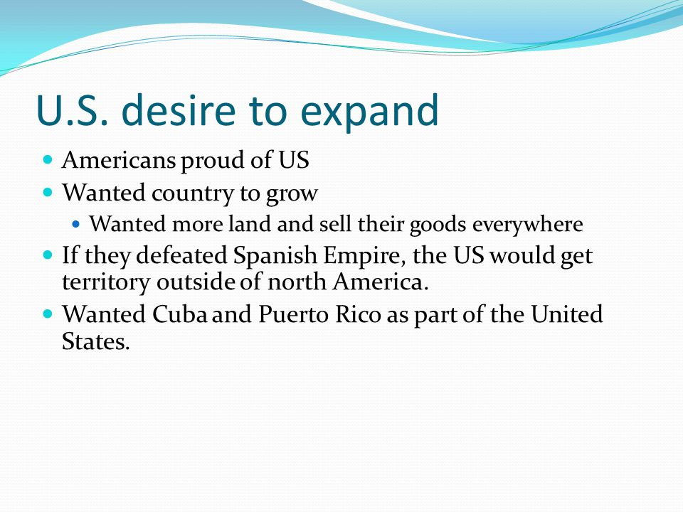 U.S. desire to expand Americans proud of US Wanted country to grow Wanted more land and sell their goods everywhere If they defeated Spanish Empire, t