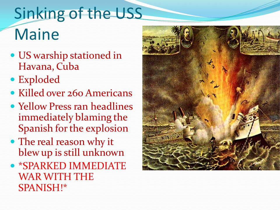 Sinking of the USS Maine US warship stationed in Havana, Cuba Exploded Killed over 260 Americans Yellow Press ran headlines immediately blaming the Spanish for the explosion The real reason why it blew up is still unknown *SPARKED IMMEDIATE WAR WITH THE SPANISH!*